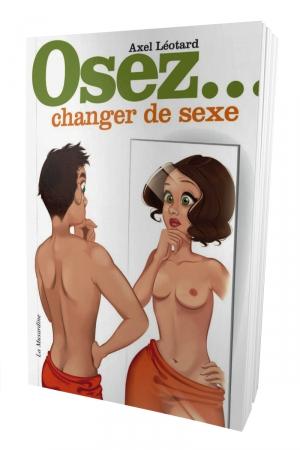 Osez changer de sexe : Un guide détaillé et objectif pour celles et ceux (et leur entourage) qui veulent changer de sexe.