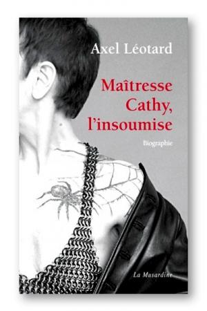 Maîtresse Cathy, l'insoumise : Biographie d'une Domina et immersion dans l'univers de la prostitution et de la domination.